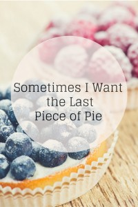 Sometimes I Want the Last Piece of Pie