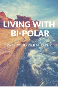 Living With Bi-Polar : Worrying When Happy
