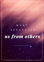What Separates Us From Others – #BehindTheBlogger