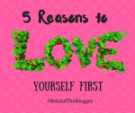 5 Reasons to Love Yourself First – #BehindTheBlogger