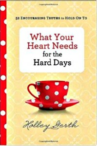 What Your Heart Needs for the Hard Days by Holley Gerth