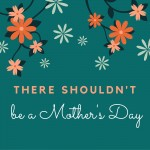 There Shouldn't Be A Mother's Day